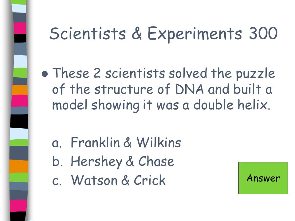 Scientists & Experiments 300 These 2 scientists solved the puzzle of the structure of DNA and built a model showing it was a double helix. a.Franklin