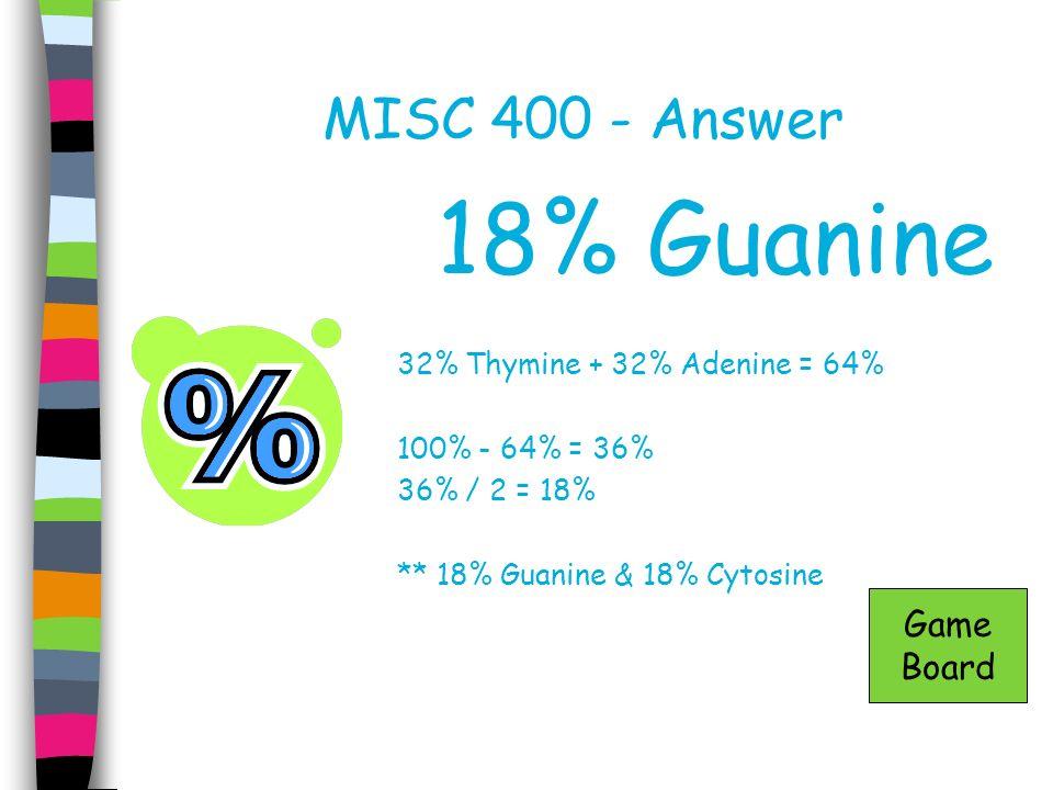 MISC 400 - Answer 18% Guanine 32% Thymine + 32% Adenine = 64% 100% - 64% = 36% 36% / 2 = 18% ** 18% Guanine & 18% Cytosine Game Board
