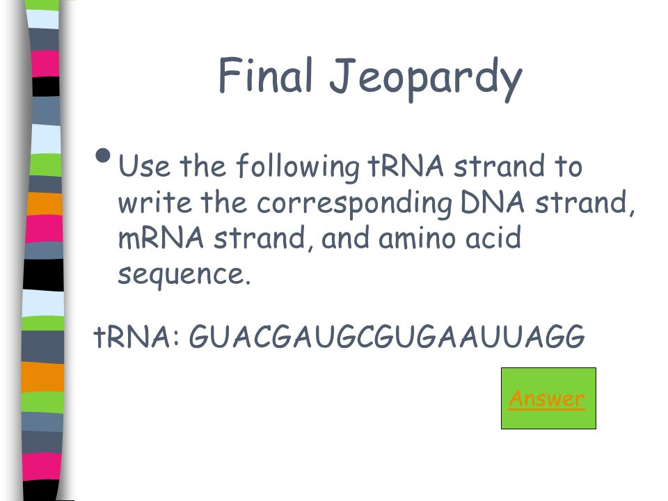Final Jeopardy Use the following tRNA strand to write the corresponding DNA strand, mRNA strand, and amino acid sequence. tRNA: GUACGAUGCGUGAAUUAGG An