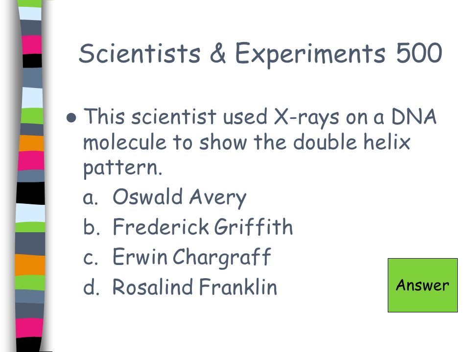Scientists & Experiments 500 This scientist used X-rays on a DNA molecule to show the double helix pattern. a.Oswald Avery b.Frederick Griffith c.Erwi