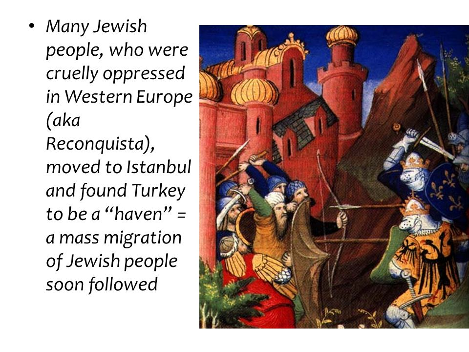 Many Jewish people, who were cruelly oppressed in Western Europe (aka Reconquista), moved to Istanbul and found Turkey to be a haven = a mass migratio