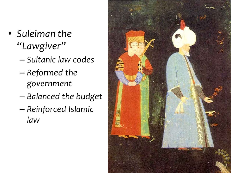 Suleiman the Lawgiver – Sultanic law codes – Reformed the government – Balanced the budget – Reinforced Islamic law