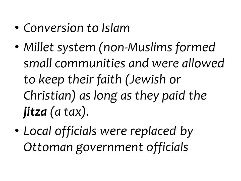 Conversion to Islam Millet system (non-Muslims formed small communities and were allowed to keep their faith (Jewish or Christian) as long as they pai