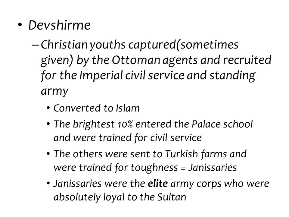 Devshirme – Christian youths captured(sometimes given) by the Ottoman agents and recruited for the Imperial civil service and standing army Converted