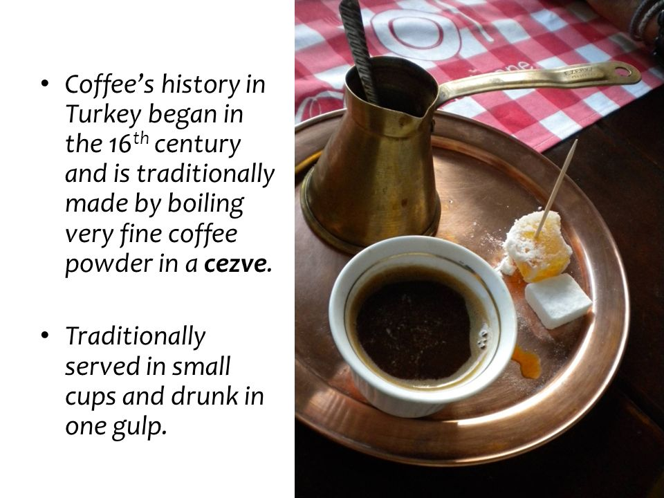 Coffees history in Turkey began in the 16 th century and is traditionally made by boiling very fine coffee powder in a cezve. Traditionally served in