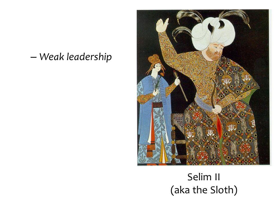 – Weak leadership Selim II (aka the Sloth)