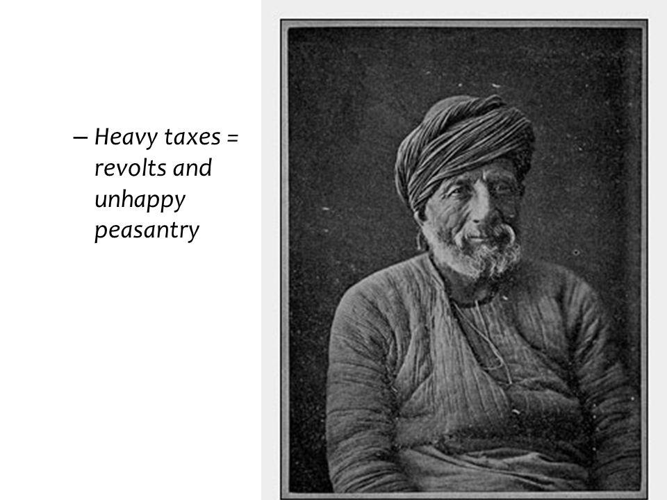 – Heavy taxes = revolts and unhappy peasantry