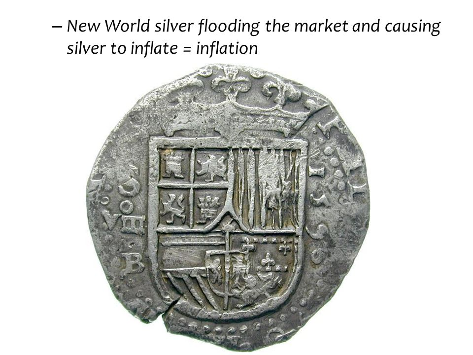 – New World silver flooding the market and causing silver to inflate = inflation