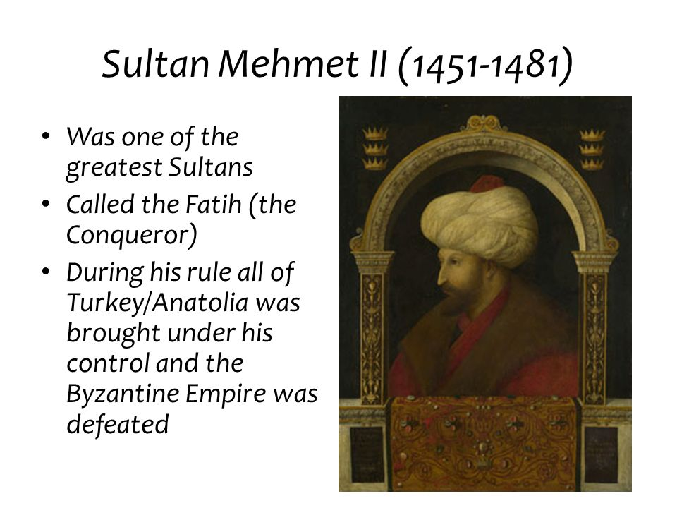 Sultan Mehmet II (1451-1481) Was one of the greatest Sultans Called the Fatih (the Conqueror) During his rule all of Turkey/Anatolia was brought under