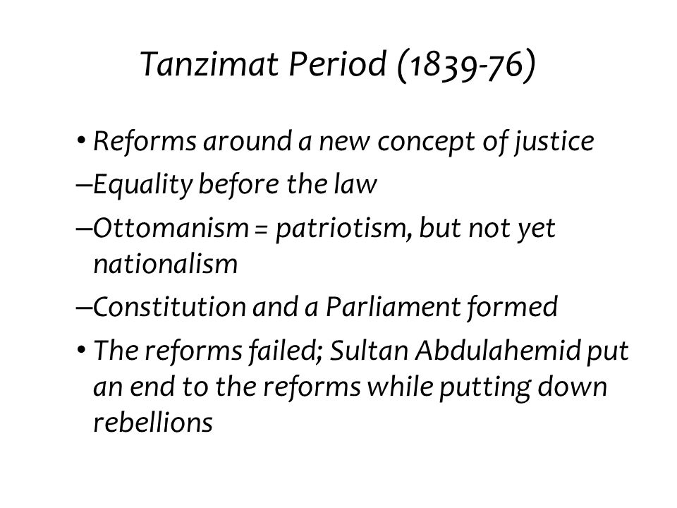 Tanzimat Period (1839-76) Reforms around a new concept of justice – Equality before the law – Ottomanism = patriotism, but not yet nationalism – Const