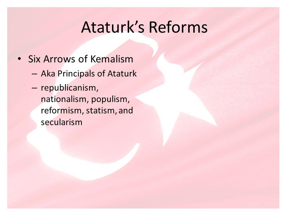 Ataturks Reforms Six Arrows of Kemalism – Aka Principals of Ataturk – republicanism, nationalism, populism, reformism, statism, and secularism