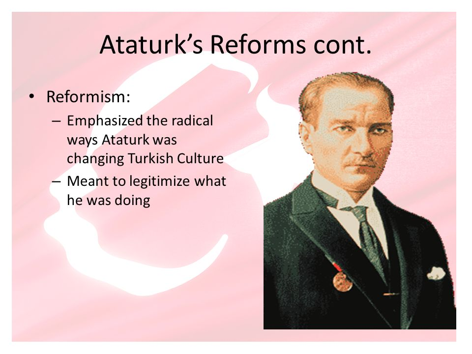Ataturks Reforms cont. Reformism: – Emphasized the radical ways Ataturk was changing Turkish Culture – Meant to legitimize what he was doing