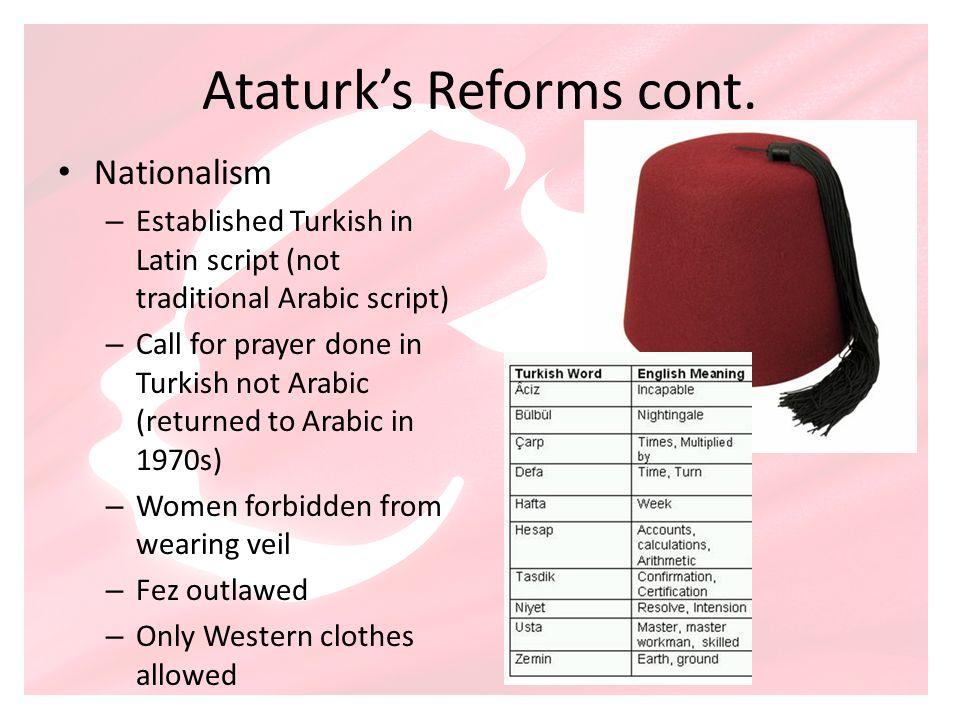 Ataturks Reforms cont. Nationalism – Established Turkish in Latin script (not traditional Arabic script) – Call for prayer done in Turkish not Arabic