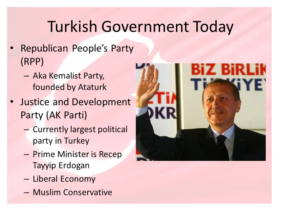 Turkish Government Today Republican Peoples Party (RPP) – Aka Kemalist Party, founded by Ataturk Justice and Development Party (AK Parti) – Currently