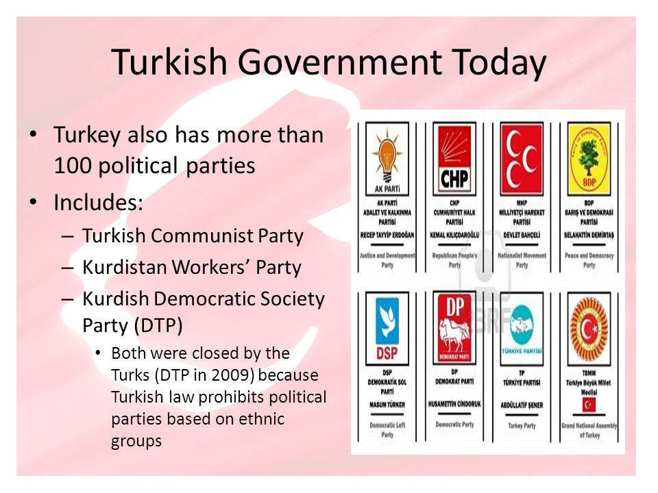 Turkish Government Today Turkey also has more than 100 political parties Includes: – Turkish Communist Party – Kurdistan Workers Party – Kurdish Democ