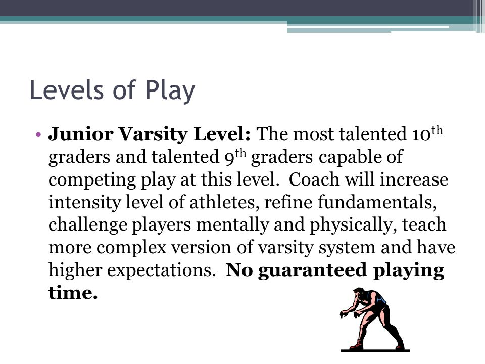 Levels of Play Junior Varsity Level: The most talented 10 th graders and talented 9 th graders capable of competing play at this level.