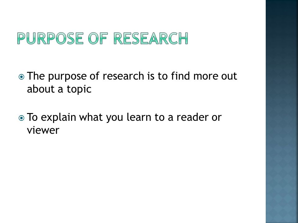 The purpose of research is to find more out about a topic To explain what you learn to a reader or viewer