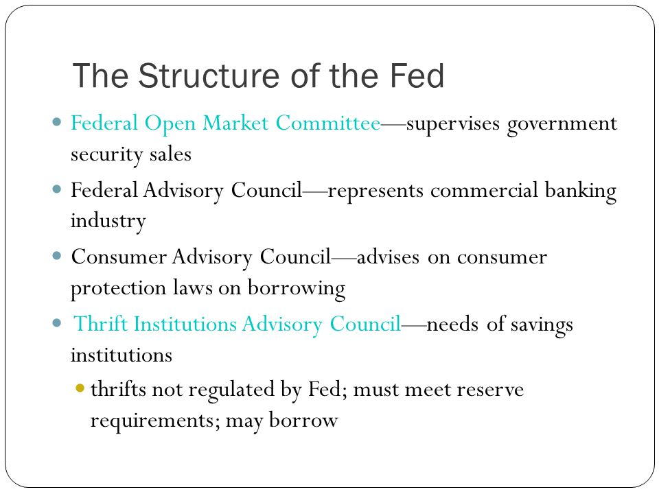 The Structure of the Fed Federal Open Market Committeesupervises government security sales Federal Advisory Councilrepresents commercial banking indus