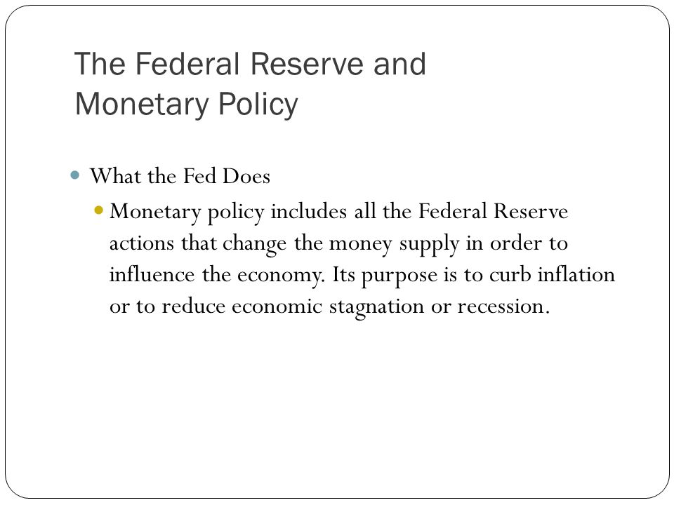 What the Fed Does Monetary policy includes all the Federal Reserve actions that change the money supply in order to influence the economy. Its purpose