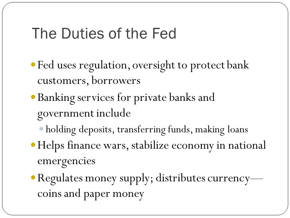 The Duties of the Fed Fed uses regulation, oversight to protect bank customers, borrowers Banking services for private banks and government include ho