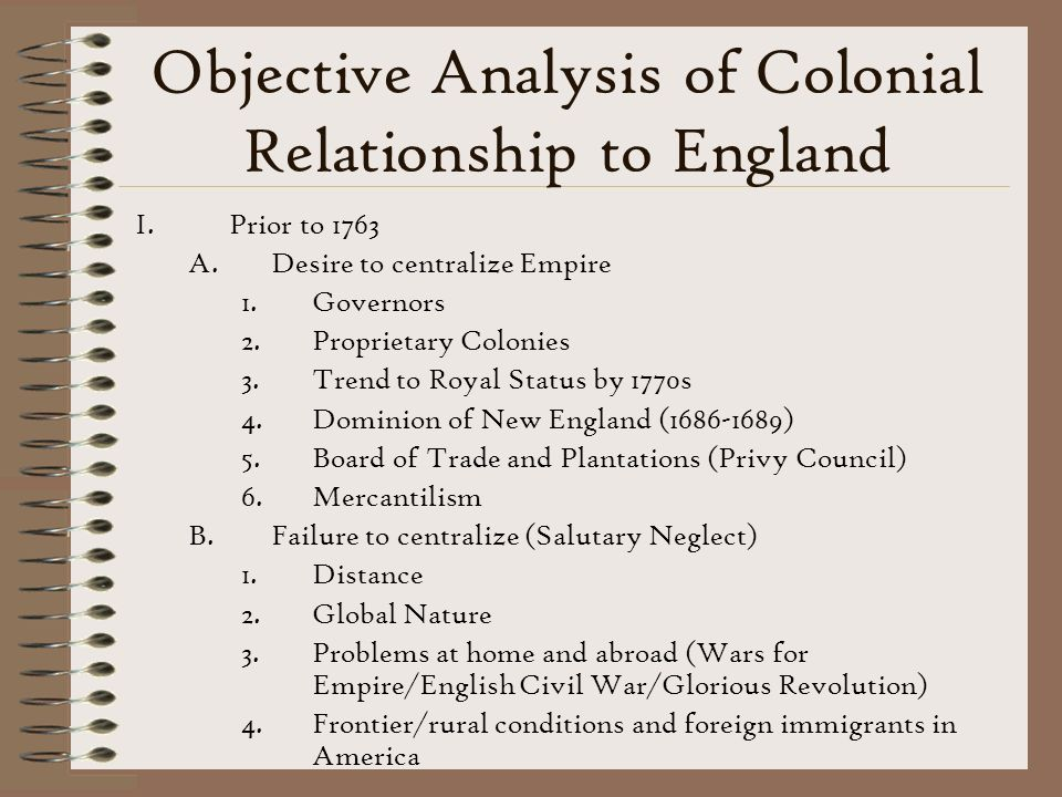 Objective Analysis of Colonial Relationship to England I.Prior to 1763 A.Desire to centralize Empire 1.Governors 2.Proprietary Colonies 3.Trend to Royal Status by 1770s 4.Dominion of New England (1686-1689) 5.Board of Trade and Plantations (Privy Council) 6.Mercantilism B.Failure to centralize (Salutary Neglect) 1.Distance 2.Global Nature 3.Problems at home and abroad (Wars for Empire/English Civil War/Glorious Revolution) 4.Frontier/rural conditions and foreign immigrants in America