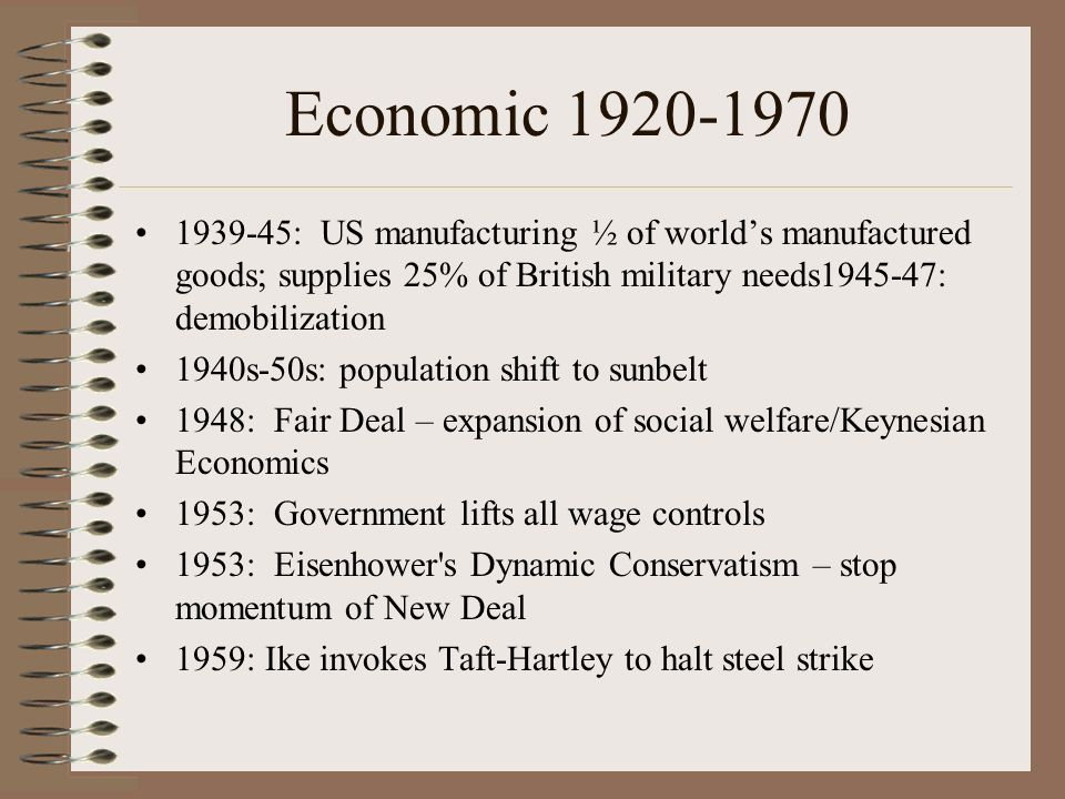 Economic 1920-1970 1939-45: US manufacturing ½ of worlds manufactured goods; supplies 25% of British military needs1945-47: demobilization 1940s-50s: population shift to sunbelt 1948: Fair Deal – expansion of social welfare/Keynesian Economics 1953: Government lifts all wage controls 1953: Eisenhower s Dynamic Conservatism – stop momentum of New Deal 1959: Ike invokes Taft-Hartley to halt steel strike
