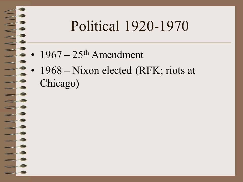 Political 1920-1970 1967 – 25 th Amendment 1968 – Nixon elected (RFK; riots at Chicago)