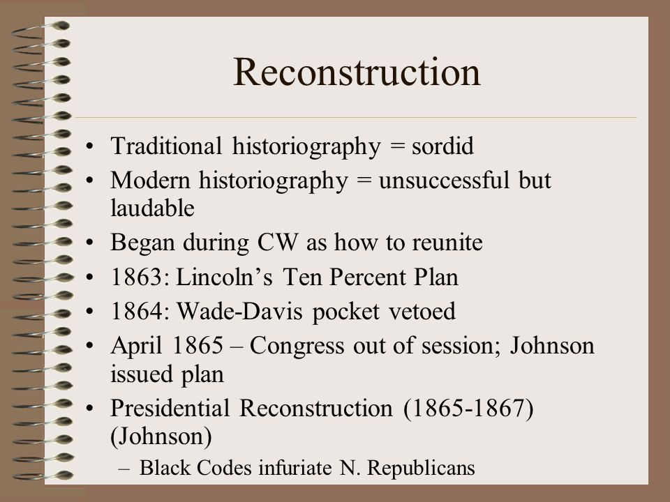 Reconstruction Traditional historiography = sordid Modern historiography = unsuccessful but laudable Began during CW as how to reunite 1863: Lincolns Ten Percent Plan 1864: Wade-Davis pocket vetoed April 1865 – Congress out of session; Johnson issued plan Presidential Reconstruction (1865-1867) (Johnson) –Black Codes infuriate N.