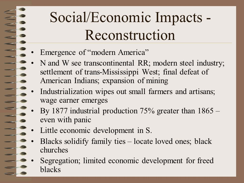 Social/Economic Impacts - Reconstruction Emergence of modern America N and W see transcontinental RR; modern steel industry; settlement of trans-Mississippi West; final defeat of American Indians; expansion of mining Industrialization wipes out small farmers and artisans; wage earner emerges By 1877 industrial production 75% greater than 1865 – even with panic Little economic development in S.