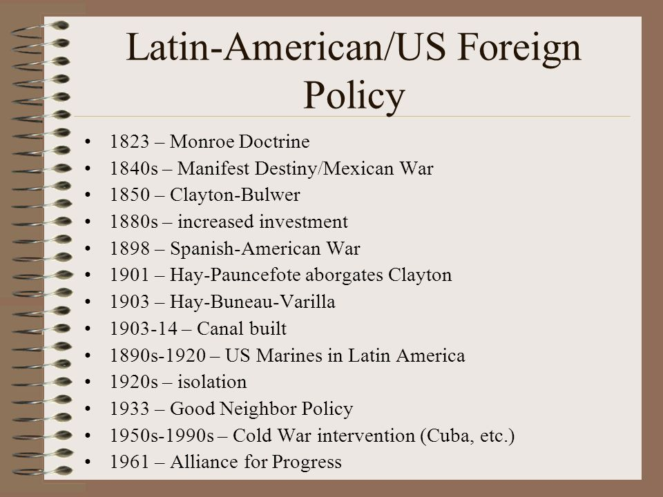 Latin-American/US Foreign Policy 1823 – Monroe Doctrine 1840s – Manifest Destiny/Mexican War 1850 – Clayton-Bulwer 1880s – increased investment 1898 – Spanish-American War 1901 – Hay-Pauncefote aborgates Clayton 1903 – Hay-Buneau-Varilla 1903-14 – Canal built 1890s-1920 – US Marines in Latin America 1920s – isolation 1933 – Good Neighbor Policy 1950s-1990s – Cold War intervention (Cuba, etc.) 1961 – Alliance for Progress