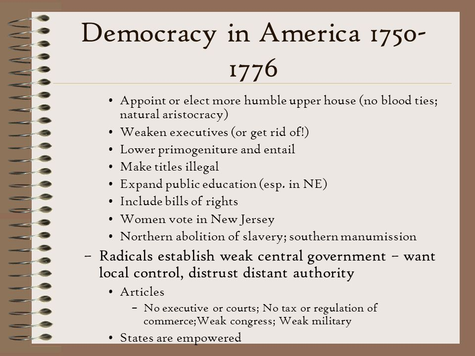 Democracy in America 1750- 1776 Appoint or elect more humble upper house (no blood ties; natural aristocracy) Weaken executives (or get rid of!) Lower primogeniture and entail Make titles illegal Expand public education (esp.