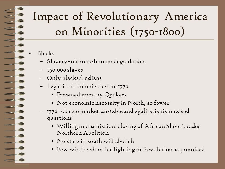 Impact of Revolutionary America on Minorities (1750-1800) Blacks –Slavery=ultimate human degradation –750,000 slaves –Only blacks/Indians –Legal in all colonies before 1776 Frowned upon by Quakers Not economic necessity in North, so fewer –1776 tobacco market unstable and egalitarianism raised questions Willing manumission; closing of African Slave Trade; Northern Abolition No state in south will abolish Few win freedom for fighting in Revolution as promised