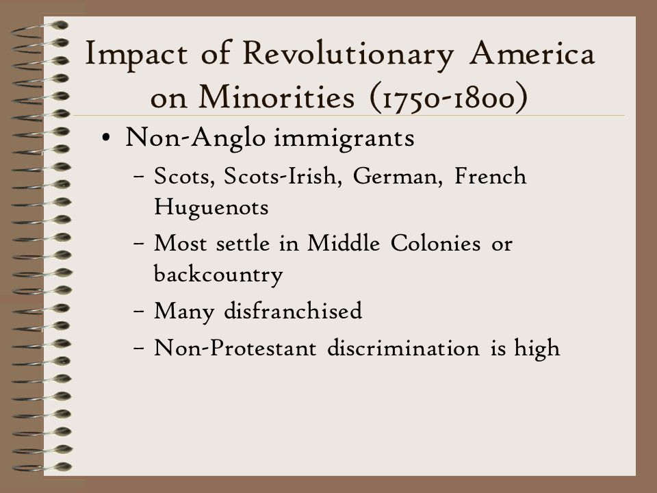 Impact of Revolutionary America on Minorities (1750-1800) Non-Anglo immigrants –Scots, Scots-Irish, German, French Huguenots –Most settle in Middle Colonies or backcountry –Many disfranchised –Non-Protestant discrimination is high