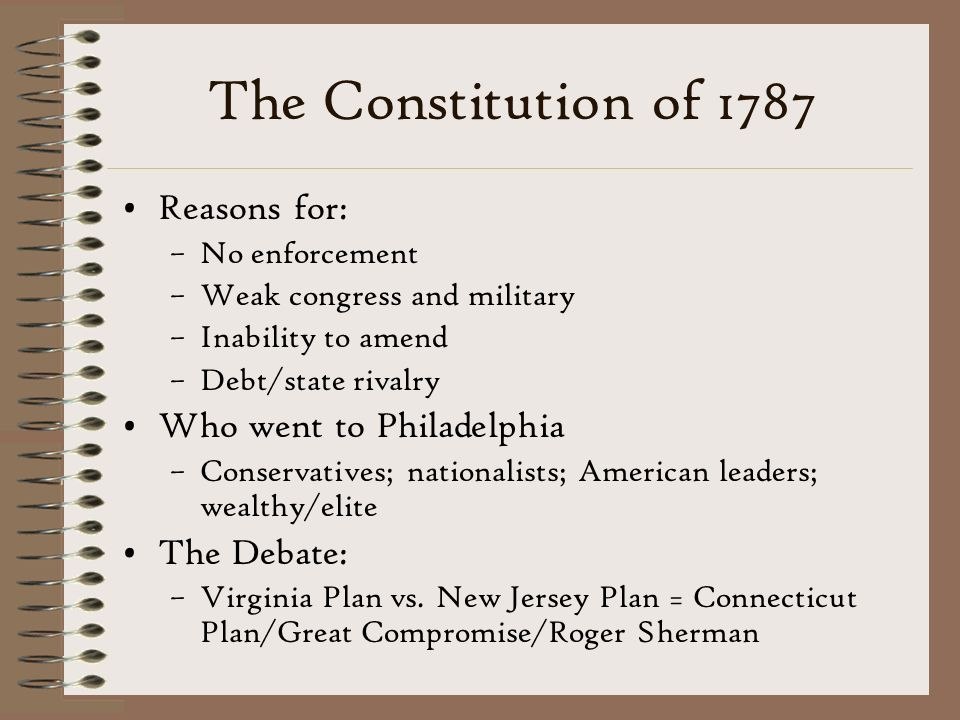 The Constitution of 1787 Reasons for: –No enforcement –Weak congress and military –Inability to amend –Debt/state rivalry Who went to Philadelphia –Conservatives; nationalists; American leaders; wealthy/elite The Debate: –Virginia Plan vs.