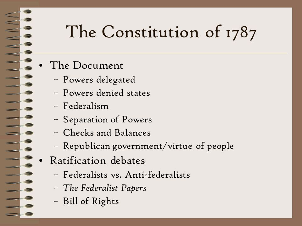 The Constitution of 1787 The Document –Powers delegated –Powers denied states –Federalism –Separation of Powers –Checks and Balances –Republican government/virtue of people Ratification debates –Federalists vs.