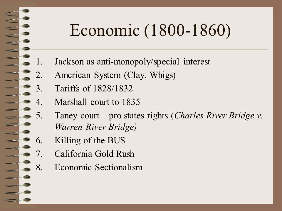 Economic (1800-1860) 1.Jackson as anti-monopoly/special interest 2.American System (Clay, Whigs) 3.Tariffs of 1828/1832 4.Marshall court to 1835 5.Taney court – pro states rights (Charles River Bridge v.
