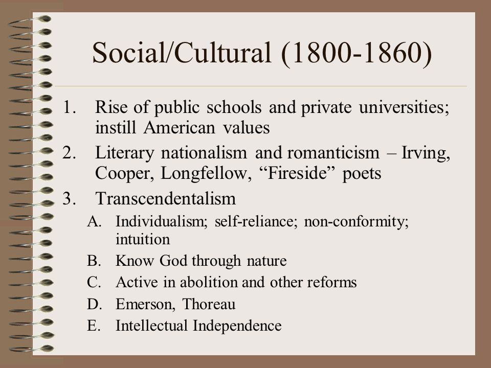Social/Cultural (1800-1860) 1.Rise of public schools and private universities; instill American values 2.Literary nationalism and romanticism – Irving, Cooper, Longfellow, Fireside poets 3.Transcendentalism A.Individualism; self-reliance; non-conformity; intuition B.Know God through nature C.Active in abolition and other reforms D.Emerson, Thoreau E.Intellectual Independence