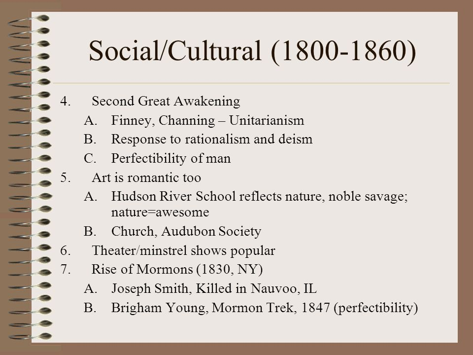 Social/Cultural (1800-1860) 4.Second Great Awakening A.Finney, Channing – Unitarianism B.Response to rationalism and deism C.Perfectibility of man 5.Art is romantic too A.Hudson River School reflects nature, noble savage; nature=awesome B.Church, Audubon Society 6.Theater/minstrel shows popular 7.Rise of Mormons (1830, NY) A.Joseph Smith, Killed in Nauvoo, IL B.Brigham Young, Mormon Trek, 1847 (perfectibility)