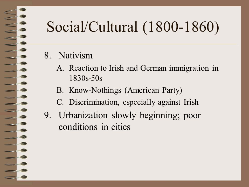 Social/Cultural (1800-1860) 8.Nativism A.Reaction to Irish and German immigration in 1830s-50s B.Know-Nothings (American Party) C.Discrimination, especially against Irish 9.Urbanization slowly beginning; poor conditions in cities