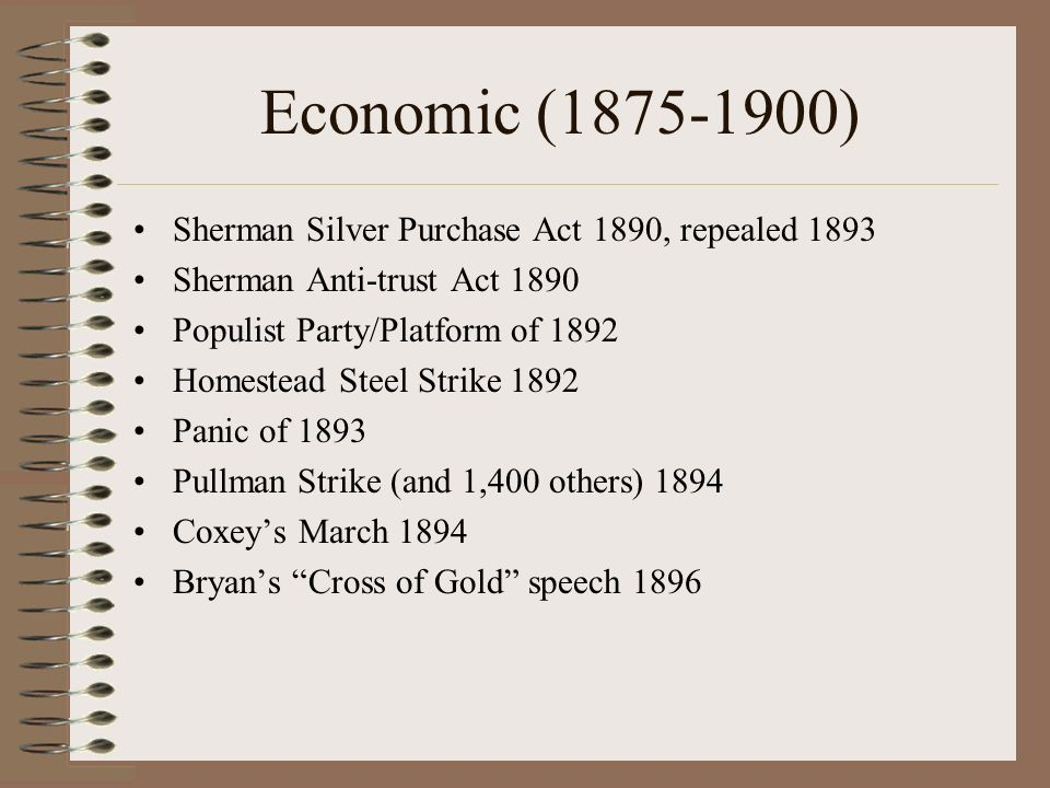 Economic (1875-1900) Sherman Silver Purchase Act 1890, repealed 1893 Sherman Anti-trust Act 1890 Populist Party/Platform of 1892 Homestead Steel Strike 1892 Panic of 1893 Pullman Strike (and 1,400 others) 1894 Coxeys March 1894 Bryans Cross of Gold speech 1896