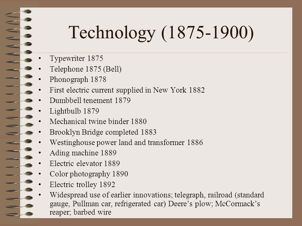 Technology (1875-1900) Typewriter 1875 Telephone 1875 (Bell) Phonograph 1878 First electric current supplied in New York 1882 Dumbbell tenement 1879 Lightbulb 1879 Mechanical twine binder 1880 Brooklyn Bridge completed 1883 Westinghouse power land and transformer 1886 Ading machine 1889 Electric elevator 1889 Color photography 1890 Electric trolley 1892 Widespread use of earlier innovations; telegraph, railroad (standard gauge, Pullman car, refrigerated car) Deeres plow; McCormacks reaper; barbed wire