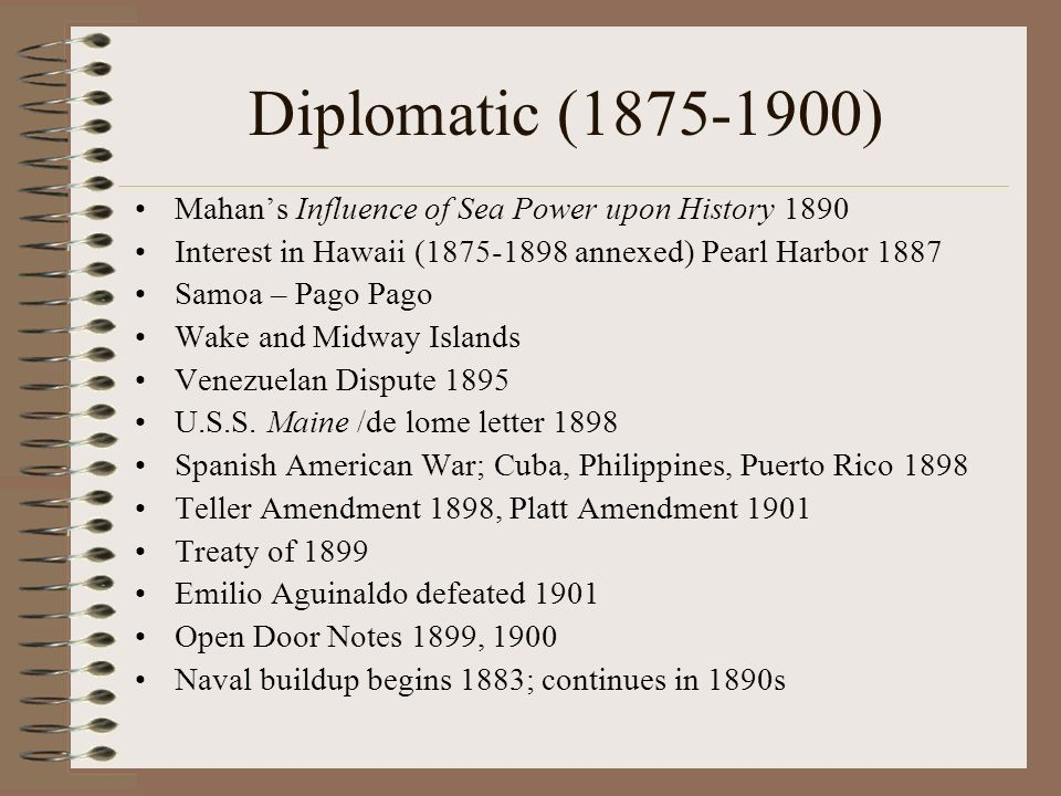 Diplomatic (1875-1900) Mahans Influence of Sea Power upon History 1890 Interest in Hawaii (1875-1898 annexed) Pearl Harbor 1887 Samoa – Pago Pago Wake and Midway Islands Venezuelan Dispute 1895 U.S.S.