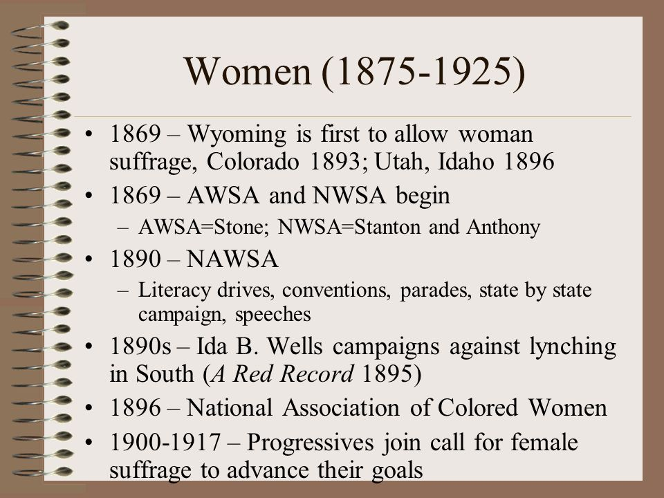 Women (1875-1925) 1869 – Wyoming is first to allow woman suffrage, Colorado 1893; Utah, Idaho 1896 1869 – AWSA and NWSA begin –AWSA=Stone; NWSA=Stanton and Anthony 1890 – NAWSA –Literacy drives, conventions, parades, state by state campaign, speeches 1890s – Ida B.