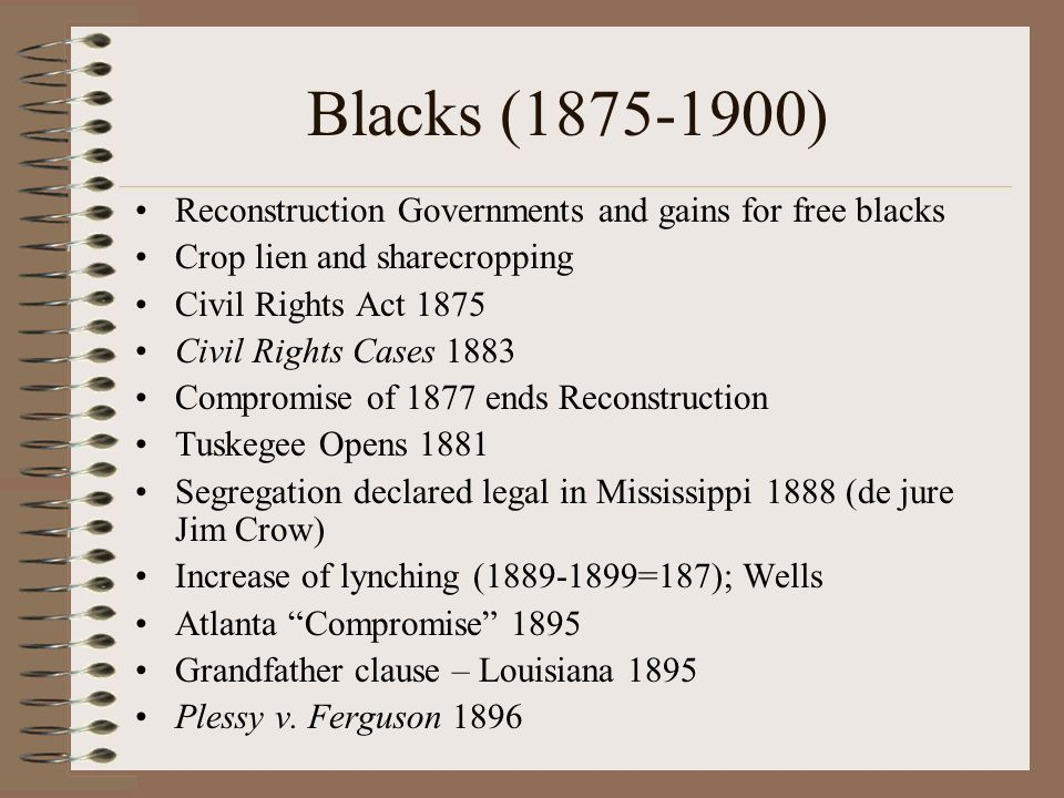 Blacks (1875-1900) Reconstruction Governments and gains for free blacks Crop lien and sharecropping Civil Rights Act 1875 Civil Rights Cases 1883 Compromise of 1877 ends Reconstruction Tuskegee Opens 1881 Segregation declared legal in Mississippi 1888 (de jure Jim Crow) Increase of lynching (1889-1899=187); Wells Atlanta Compromise 1895 Grandfather clause – Louisiana 1895 Plessy v.