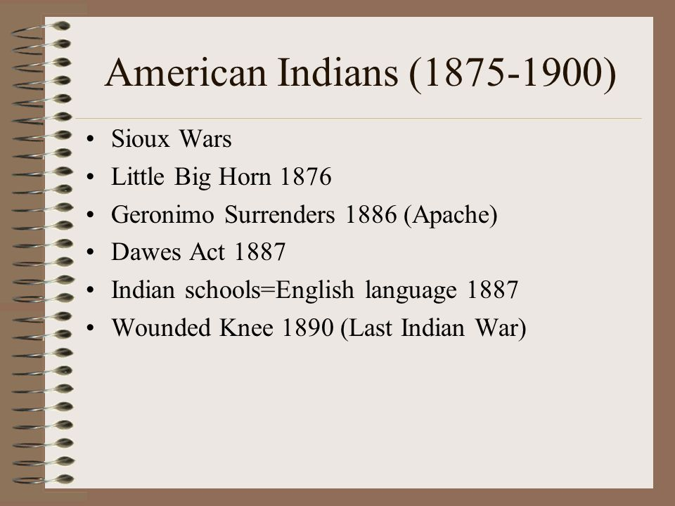 American Indians (1875-1900) Sioux Wars Little Big Horn 1876 Geronimo Surrenders 1886 (Apache) Dawes Act 1887 Indian schools=English language 1887 Wounded Knee 1890 (Last Indian War)