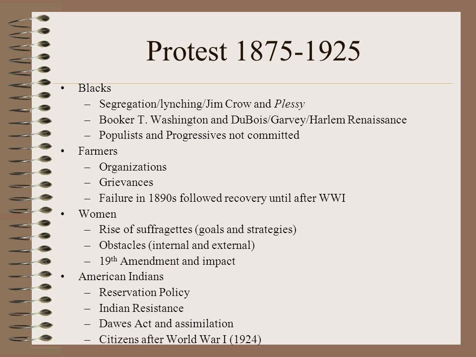 Protest 1875-1925 Blacks –Segregation/lynching/Jim Crow and Plessy –Booker T.