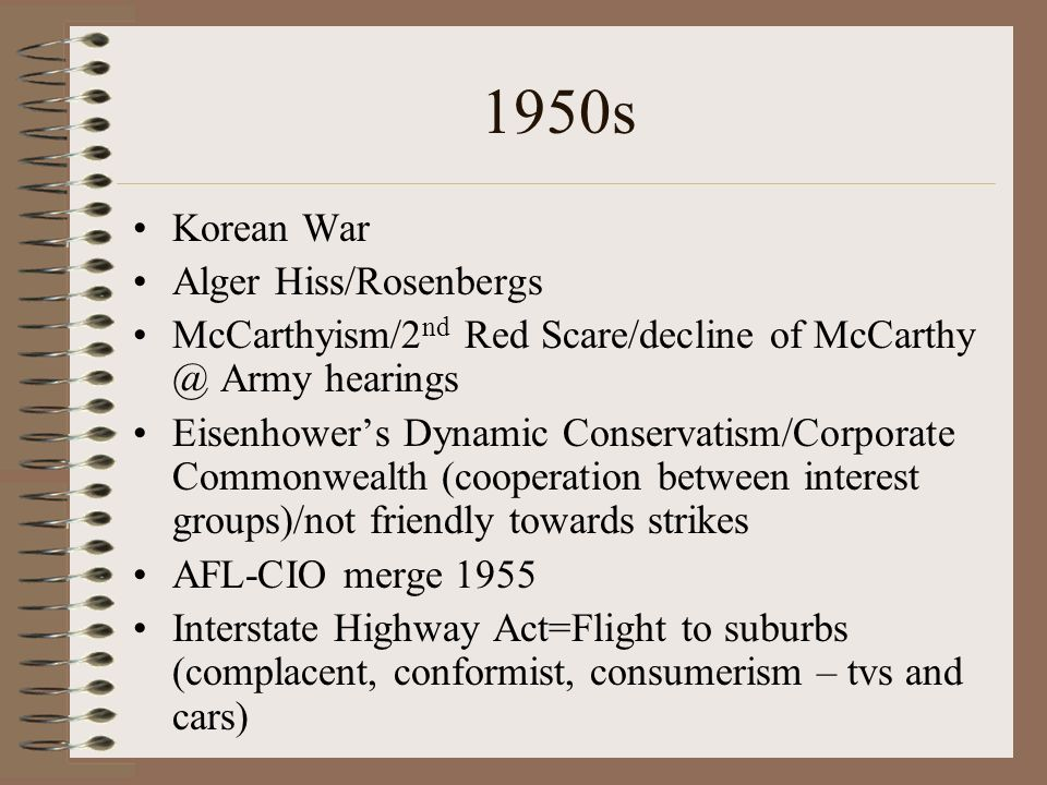 1950s Korean War Alger Hiss/Rosenbergs McCarthyism/2 nd Red Scare/decline of McCarthy @ Army hearings Eisenhowers Dynamic Conservatism/Corporate Commonwealth (cooperation between interest groups)/not friendly towards strikes AFL-CIO merge 1955 Interstate Highway Act=Flight to suburbs (complacent, conformist, consumerism – tvs and cars)