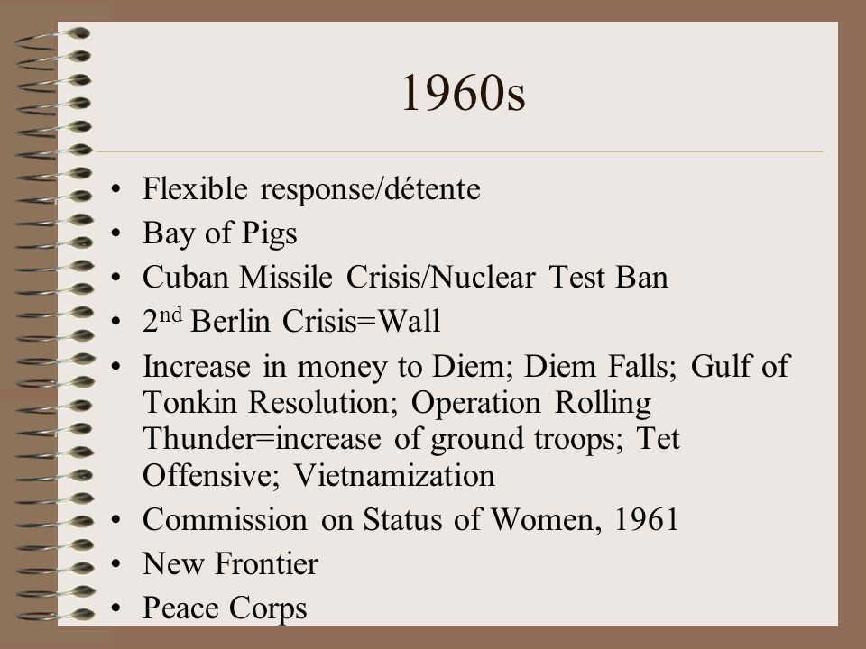 1960s Flexible response/détente Bay of Pigs Cuban Missile Crisis/Nuclear Test Ban 2 nd Berlin Crisis=Wall Increase in money to Diem; Diem Falls; Gulf of Tonkin Resolution; Operation Rolling Thunder=increase of ground troops; Tet Offensive; Vietnamization Commission on Status of Women, 1961 New Frontier Peace Corps