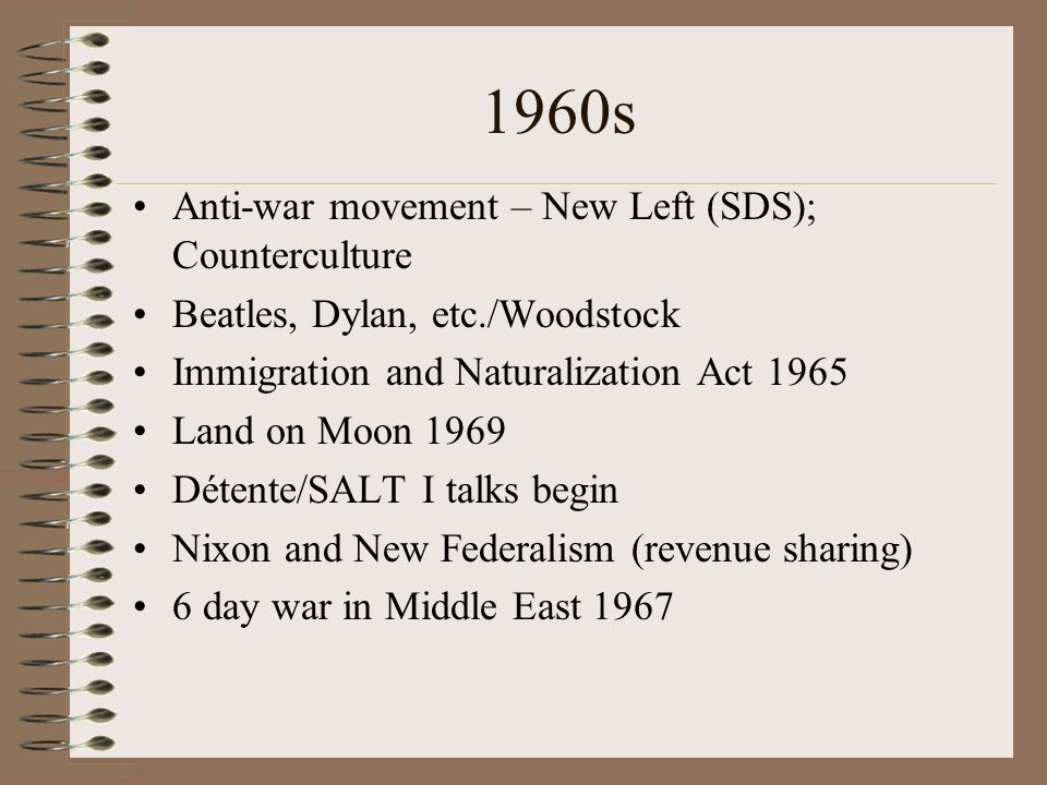 1960s Anti-war movement – New Left (SDS); Counterculture Beatles, Dylan, etc./Woodstock Immigration and Naturalization Act 1965 Land on Moon 1969 Détente/SALT I talks begin Nixon and New Federalism (revenue sharing) 6 day war in Middle East 1967