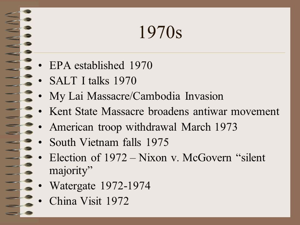 1970s EPA established 1970 SALT I talks 1970 My Lai Massacre/Cambodia Invasion Kent State Massacre broadens antiwar movement American troop withdrawal March 1973 South Vietnam falls 1975 Election of 1972 – Nixon v.